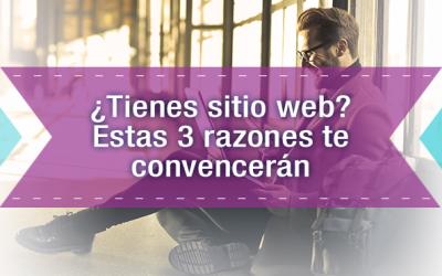 ¿Tienes sitio web? Estas 3 razones te convencerán