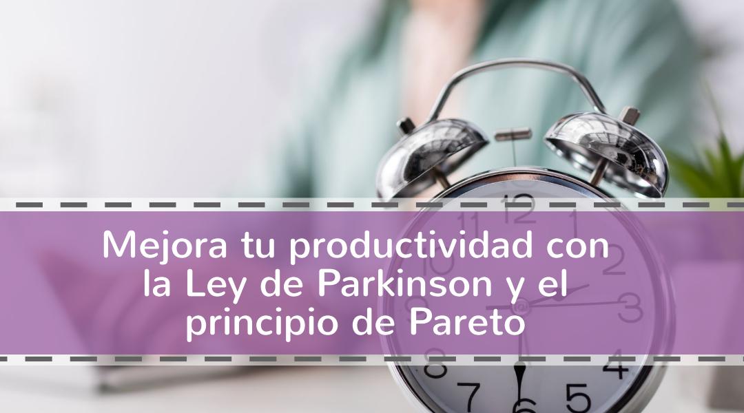 Mejora tu productividad con la Ley de Parkinson y el principio de Pareto
