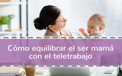 Como equilibrar el ser mamá con el teletrabajo
