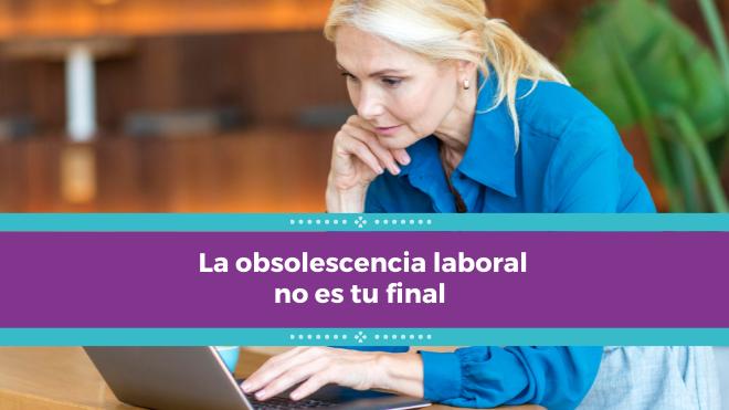 La obsolescencia laboral no es tu final – ¡Sácale provecho!