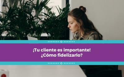 ¡Tu cliente es importante! ¿Cómo fidelizarlo?